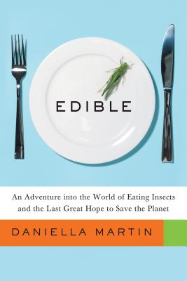 """Edible: An Adventure into the World of Eating Insects and the Last Great Hope to Save the Planet, """"Martin, Daniella"""""""