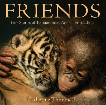 Friends: True Stories of Extraordinary Animal Friendships, Thimmesh, Catherine