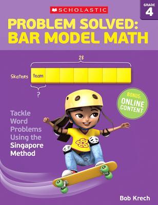 Problem Solved: Bar Model Math Grade 4: Tackle Word Problems Using the Singapore Method, Bob Krech