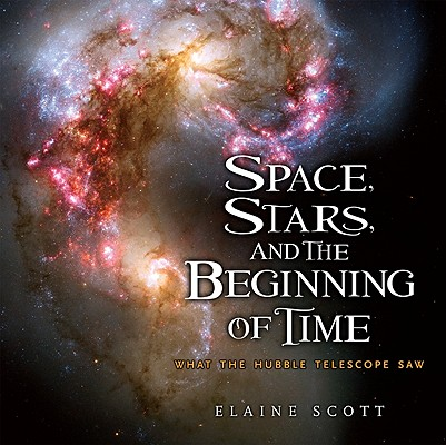 SPACE, STARS, AND THE BEGINNING OF TIME: WHAT THE HUBBLE TELESCOPE SAW, SCOTT, ELAINE