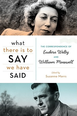 Image for What There Is to Say We Have Said: The Correspondence of Eudora Welty and William Maxwell