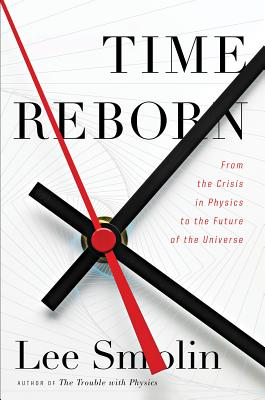 Time Reborn: From the Crisis in Physics to the Future of the Universe, Lee Smolin
