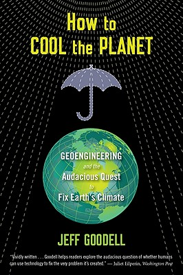 "How to Cool the Planet: Geoengineering and the Audacious Quest to Fix Earth's Climate, ""Goodell, Jeff"""