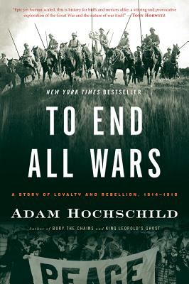 To End All Wars: A Story of Loyalty and Rebellion, 1914-1918, HOICHSCHILD, Adam