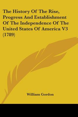 The History Of The Rise, Progress And Establishment Of The Independence Of The United States Of America V3 (1789), Gordon, William