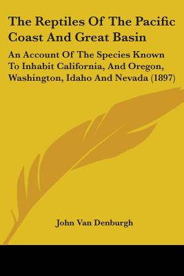 The Reptiles of the Pacific Coast and Great Basin: An account of the species known to inhabit California, and Oregon, Washington, Idaho, and Nevada, Van Denburgh, J.