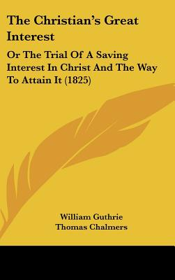 The Christian's Great Interest: Or The Trial Of A Saving Interest In Christ And The Way To Attain It (1825), William Guthrie (Author), Thomas Chalmers (Introduction)