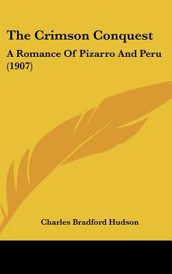 The Crimson Conquest: A Romance Of Pizarro And Peru (1907), Charles Bradford Hudson (Author)