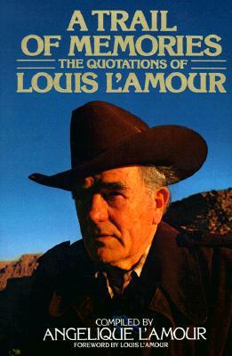 Trail of Memories : The Quotations of Louis LAmour, LOUIS L'AMOUR, ANGELIQUE L'AMOUR