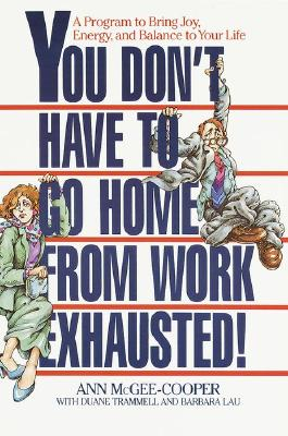 You Don't Have to Go Home from Work Exhausted!: A Program to Bring Joy, Energy, and Balance to Your Life, McGee-Cooper, Anne
