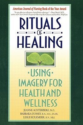 Rituals of Healing: Using Imagery for Health and Wellness, Jeanne Achterberg; Barbara Dossey