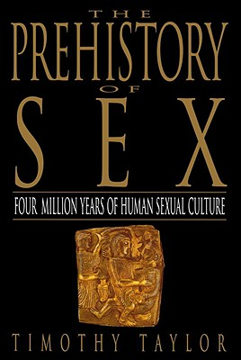 The Prehistory of Sex: Four Million Years of Human Sexual Culture, Taylor, Timothy L.