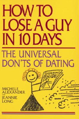 How to Lose a Guy in 10 Days : The Universal Donts of Dating, Alexander,Michele/Long,Jeannie
