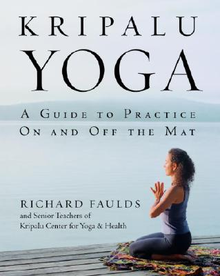 Kripalu Yoga: A Guide to Practice On and Off the Mat, Richard Faulds; Senior Teaching Staff of Kripalu Center