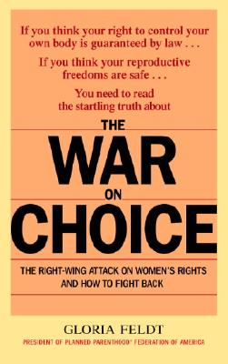 The War on Choice: The Right-Wing Attack on Women's Rights and How to Fight Back, Feldt,Gloria