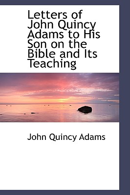 Letters of John Quincy Adams to His Son on the Bible and Its Teaching, Adams, John Quincy