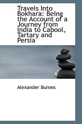 Travels Into Bokhara: Being the Account of a Journey from India to Cabool, Tartary and Persia, Burnes, Alexander