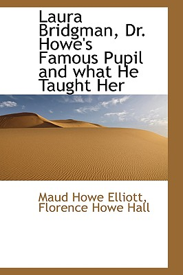 Laura Bridgman, Dr. Howe's Famous Pupil and what He Taught Her, Elliott, Maud Howe