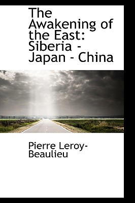 The Awakening of the East: Siberia - Japan - China, Leroy-Beaulieu, Pierre