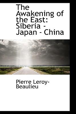 The Awakening of the East: Siberia - Japan - China, Leroy-Beaulieu, Pierre
