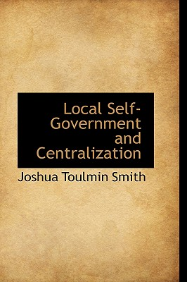 Local Self-Government and Centralization, Smith, Joshua Toulmin