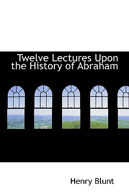 Twelve Lectures Upon the History of Abraham, Blunt, Henry