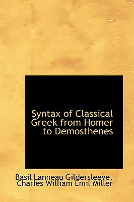 Syntax of Classical Greek from Homer to Demosthenes, Gildersleeve, Basil Lanneau