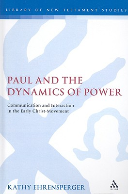 Paul and the Dynamics of Power: Communication and Interaction in the Early Christ-Movement (The Library of New Testament Studies), Ehrensperger, Kathy