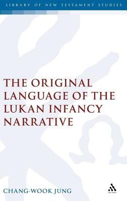 The Original Language of the Lukan Infancy Narrative (The Library of New Testament Studies), Jung, Chang-Wook