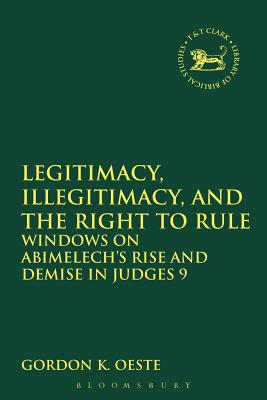 Legitimacy, Illegitimacy, and the Right to Rule: Windows on Abimelech's Rise and Demise in Judges 9 (Library of Hebrew Bible / Old Testament Studies), Gordon K. Oeste