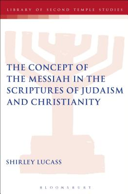 The Concept of the Messiah in the Scriptures of Judaism and Christianity (The Library of Second Temple Studies), Lucass, Shirley