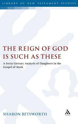 The Reign of God is Such as These: A Socio-Literary Analysis of Daughters in the Gospel of Mark (The Library of New Testament Studies), Betsworth, Sharon