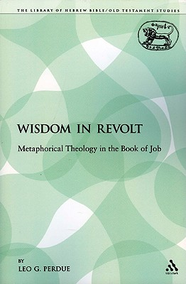 Wisdom in Revolt: Metaphorical Theology in the Book of Job (The Library of Hebrew Bible/Old Testament Studies), Perdue, Leo G.