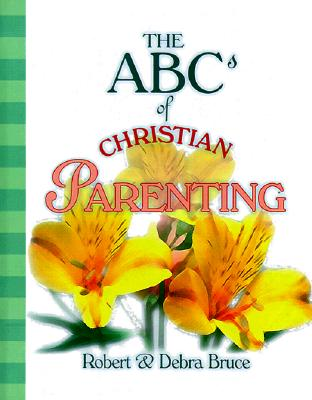The ABCs of Christian Parenting: Twenty-six Ways to Love and Nurture Your Child Today and every Day, Bruce, Robert; Bruce, Debra