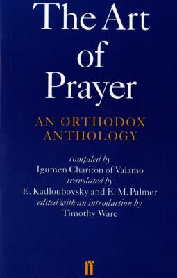 The Art of Prayer : An Orthodox Anthology, IGUMEN CHARITON, E. KADLOUBOVSKY, E. M. PALMER, TIMOTHY WARE