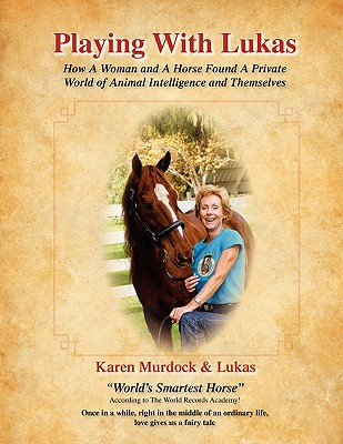 Playing with Lukas: How a Woman and a Horse Found a Private World of Animal Intelligence and Themselves, Murdock, Karen