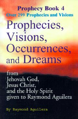 Image for Prophecies, Visions, Occurrences, and Dreams: From Jehovah God, Jesus Christ, and the Holy Spirit Given to Raymond Aguilera, Book 4
