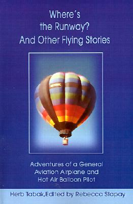 Where's the Runway?And Other Flying Stories: Adventures of a General Aviation Airplane and Hot Air Balloon Pilot, Tabak, Herb