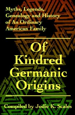 Of Kindred Germanic Origins (Myths, Legends, Genealogy and History of an Ordinary American Family)