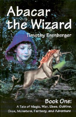 1: Abacar the Wizard: Book One: A Tale of Magic, War, Elves, Goblins, Orcs, Monsters, Fantasy, and Adventure, Timothy Erenberger