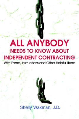 ALL Anybody Needs to Know About Independent Contracting: With Forms, Instructions and Other Helpful Items, Waxman, Sheldon