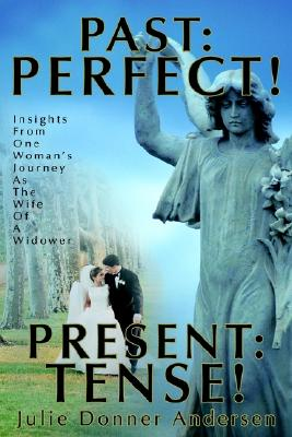 PAST: PERFECT! PRESENT: TENSE!: Insights From One Woman's Journey As The Wife Of A Widower, Andersen, Julie Donner