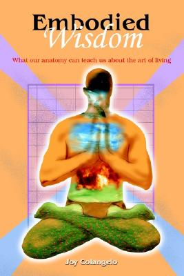 Embodied Wisdom: What our anatomy can teach us about the art of living, Colangelo, Joy