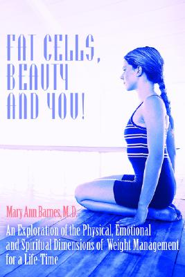 Fat Cells, Beauty and You!: An Exploration of the Physical, Emotional and Spiritual Dimensions of Weight Management for a Life-Time, Barnes, Mary Ann