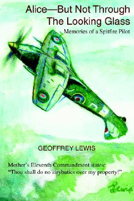 Alice-But Not Through The Looking Glass: Memories of a Spitfire Pilot, Lewis, Geoffrey