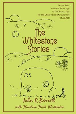 The Whitestone Stories: Seven Tales from the Stone Age to the Bronze Age for the Children (and Grown-ups) of All Ages, Barrett, John