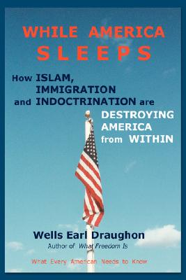 While America Sleeps: How Islam, Immigration and Indoctrination Are Destroying America From Within, Draughon, Wells