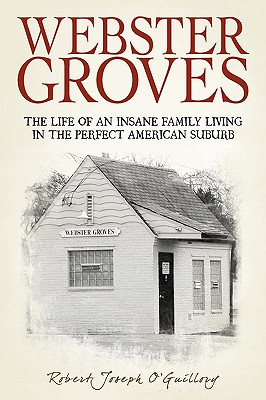 Webster Groves: The Life of an Insane Family Living in the Perfect American Suburb, O'Guillory, Joseph Robert