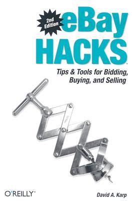 eBay Hacks, 2nd Edition: Tips & Tools for Bidding, Buying, and Selling, David A. Karp