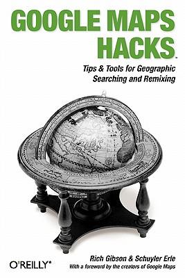 Google Maps Hacks: Foreword by Jens & Lars Rasmussen, Google Maps Tech Leads, Gibson, Rich; Erle, Schuyler